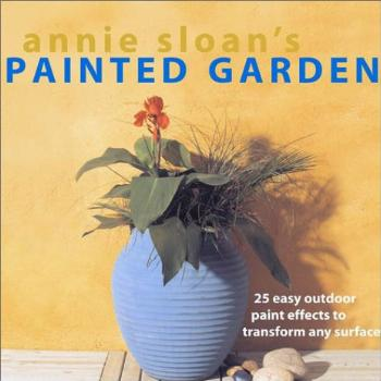 Annie Sloan's Painted Garden: 25 Easy Outdoor Paint Effects